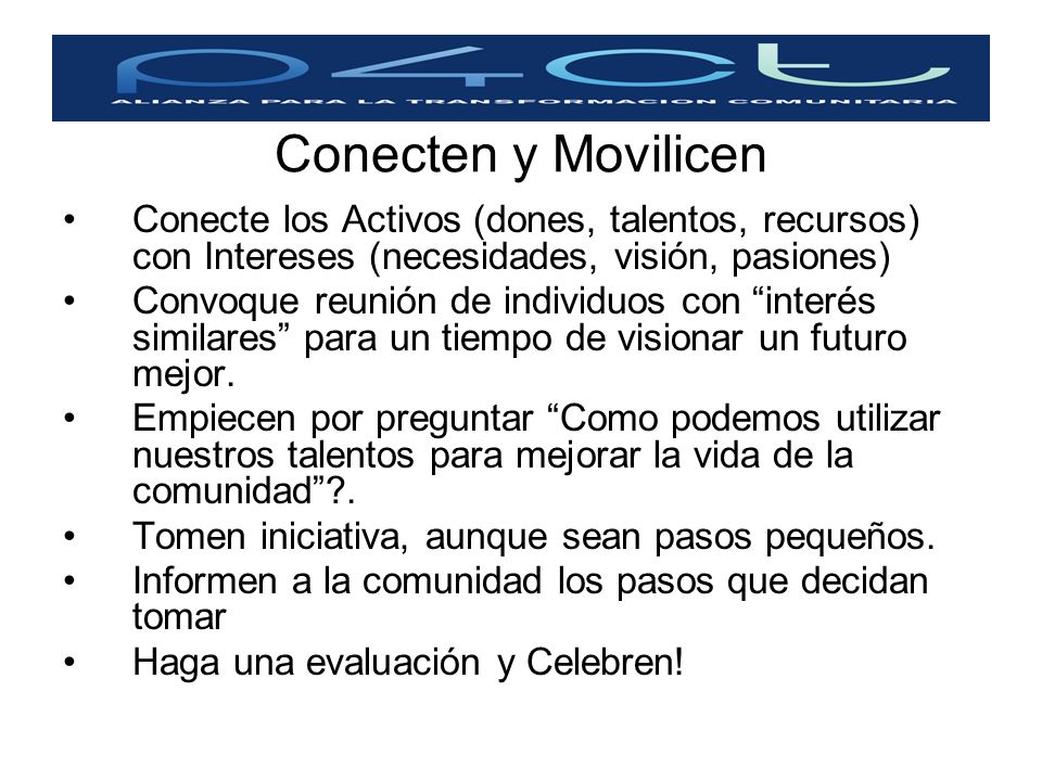 Conecten y Movilicen Conecte los Activos (dones, talentos, recursos) con Intereses (necesidades, visión, pasiones)