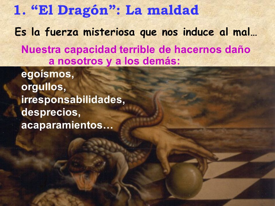 1. El Dragón : La maldad Es la fuerza misteriosa que nos induce al mal… Nuestra capacidad terrible de hacernos daño a nosotros y a los demás: