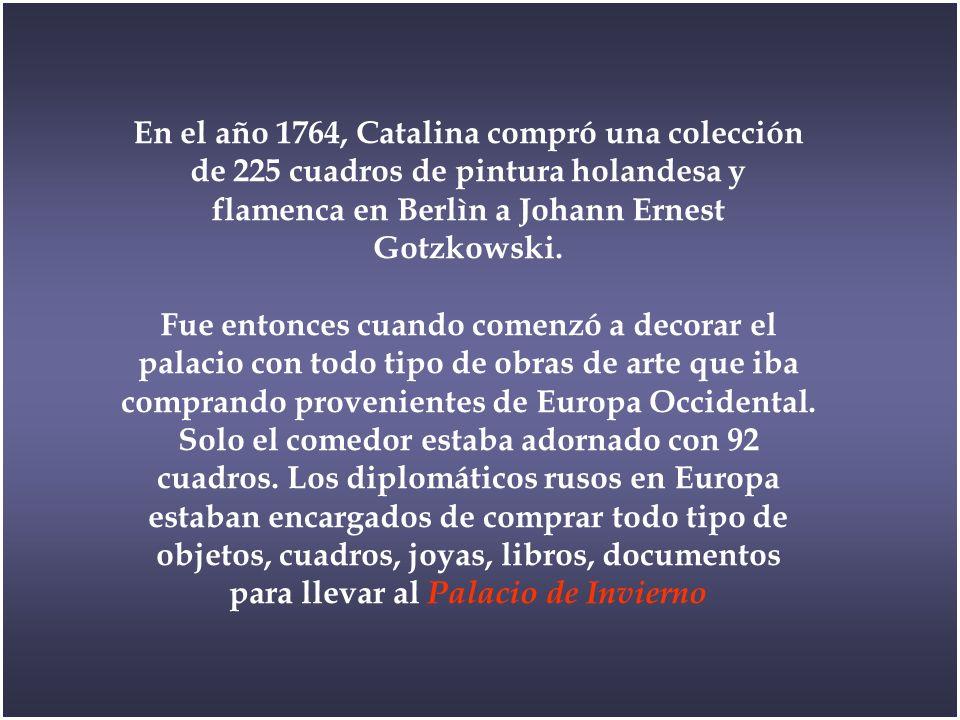 En el año 1764, Catalina compró una colección de 225 cuadros de pintura holandesa y flamenca en Berlìn a Johann Ernest Gotzkowski.