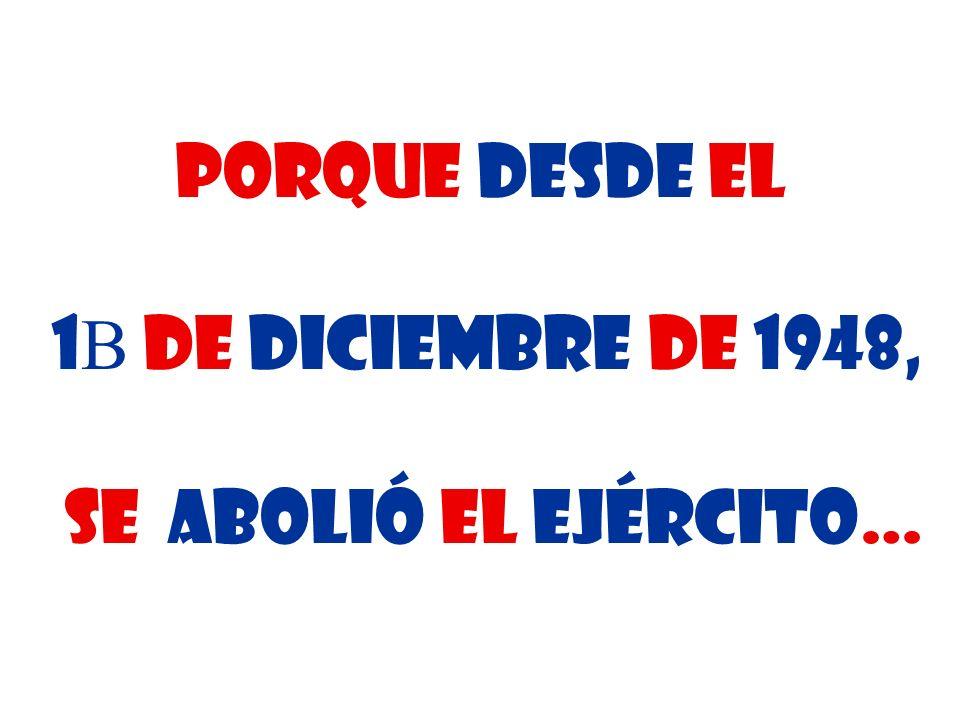Porque desde El 1 de diciembre de 1948, se abolió el ejército…