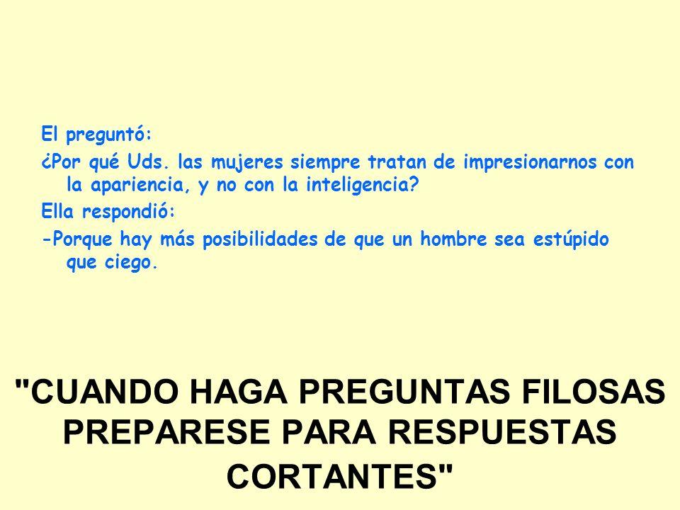 CUANDO HAGA PREGUNTAS FILOSAS PREPARESE PARA RESPUESTAS CORTANTES