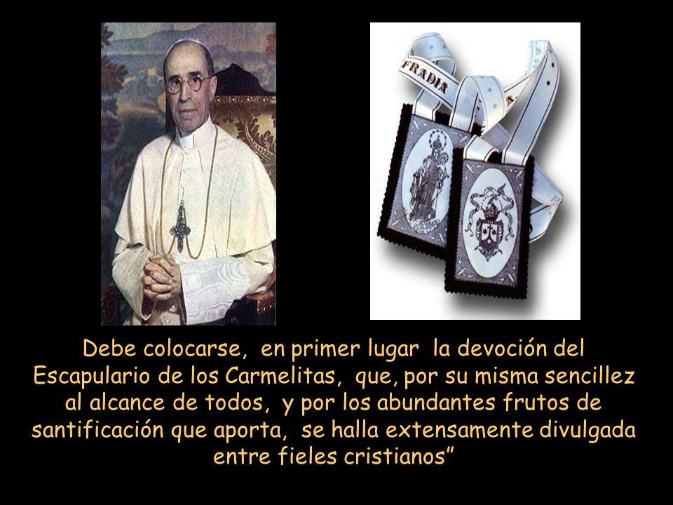 Debe colocarse, en primer lugar la devoción del Escapulario de los Carmelitas, que, por su misma sencillez al alcance de todos, y por los abundantes frutos de santificación que aporta, se halla extensamente divulgada entre fieles cristianos