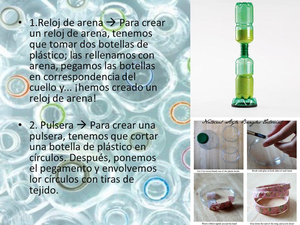 1.Reloj de arena  Para crear un reloj de arena, tenemos que tomar dos botellas de plástico; las rellenamos con arena, pegamos las botellas en correspondencia del cuello y... ¡hemos creado un reloj de arena!