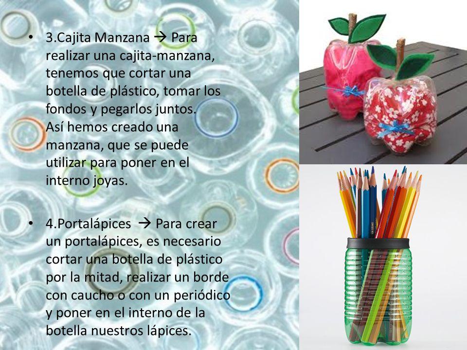 3.Cajita Manzana  Para realizar una cajita-manzana, tenemos que cortar una botella de plástico, tomar los fondos y pegarlos juntos. Así hemos creado una manzana, que se puede utilizar para poner en el interno joyas.