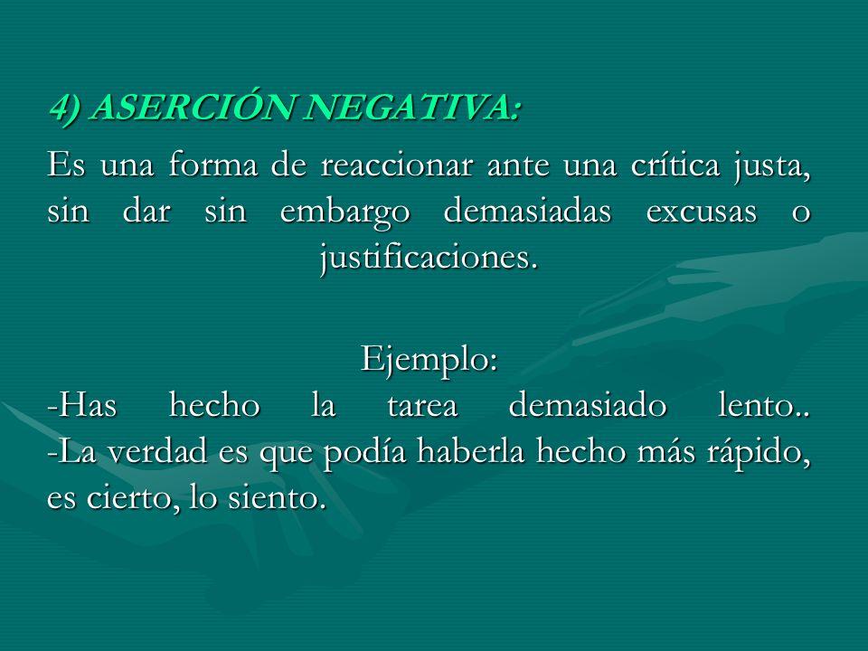4) ASERCIÓN NEGATIVA: Es una forma de reaccionar ante una crítica justa, sin dar sin embargo demasiadas excusas o justificaciones.