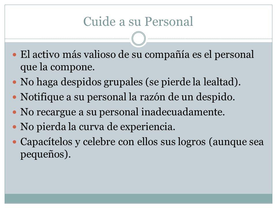 Cuide a su Personal El activo más valioso de su compañía es el personal que la compone. No haga despidos grupales (se pierde la lealtad).