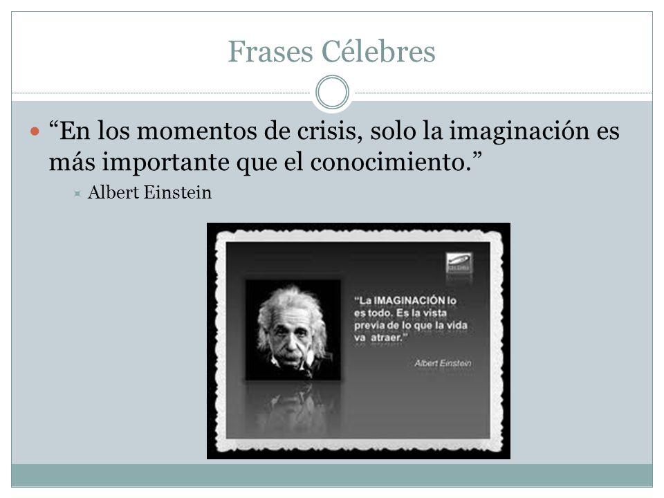 Frases Célebres En los momentos de crisis, solo la imaginación es más importante que el conocimiento.