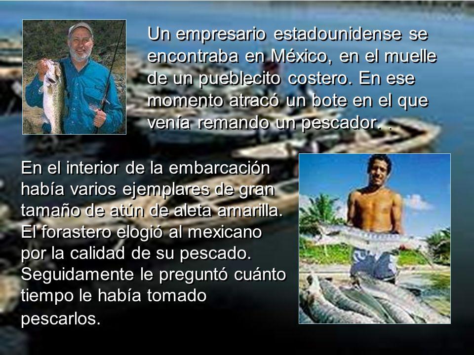 Un empresario estadounidense se encontraba en México, en el muelle de un pueblecito costero. En ese momento atracó un bote en el que venía remando un pescador. .