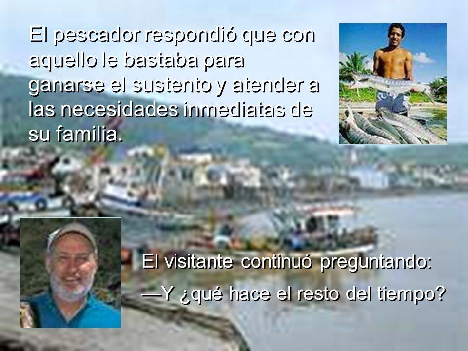 El pescador respondió que con aquello le bastaba para ganarse el sustento y atender a las necesidades inmediatas de su familia.