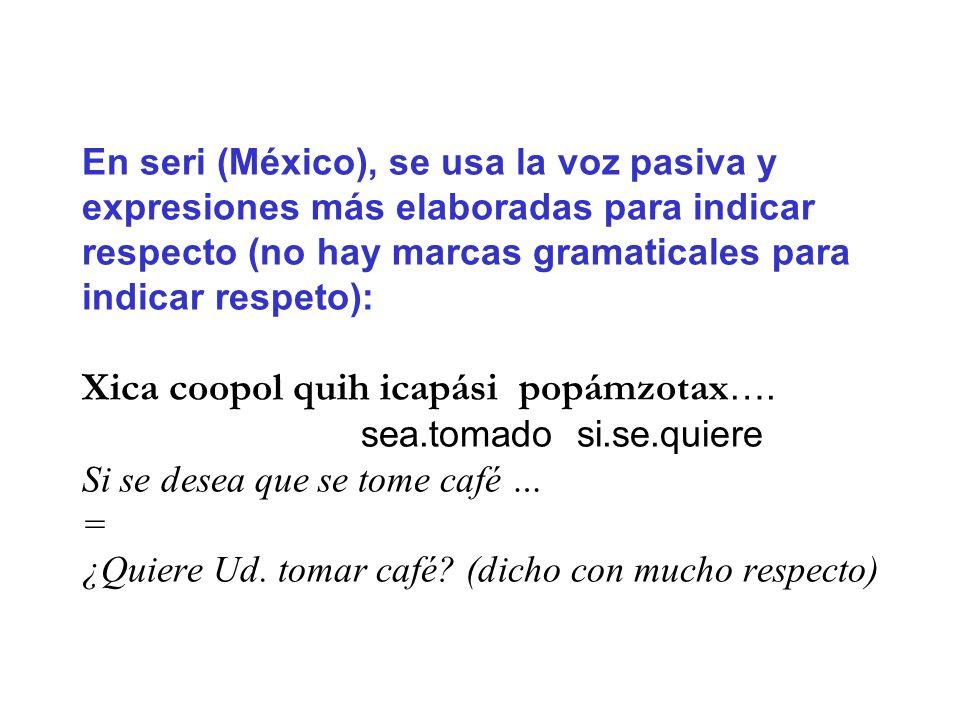En seri (México), se usa la voz pasiva y expresiones más elaboradas para indicar respecto (no hay marcas gramaticales para indicar respeto): Xica coopol quih icapási popámzotax….