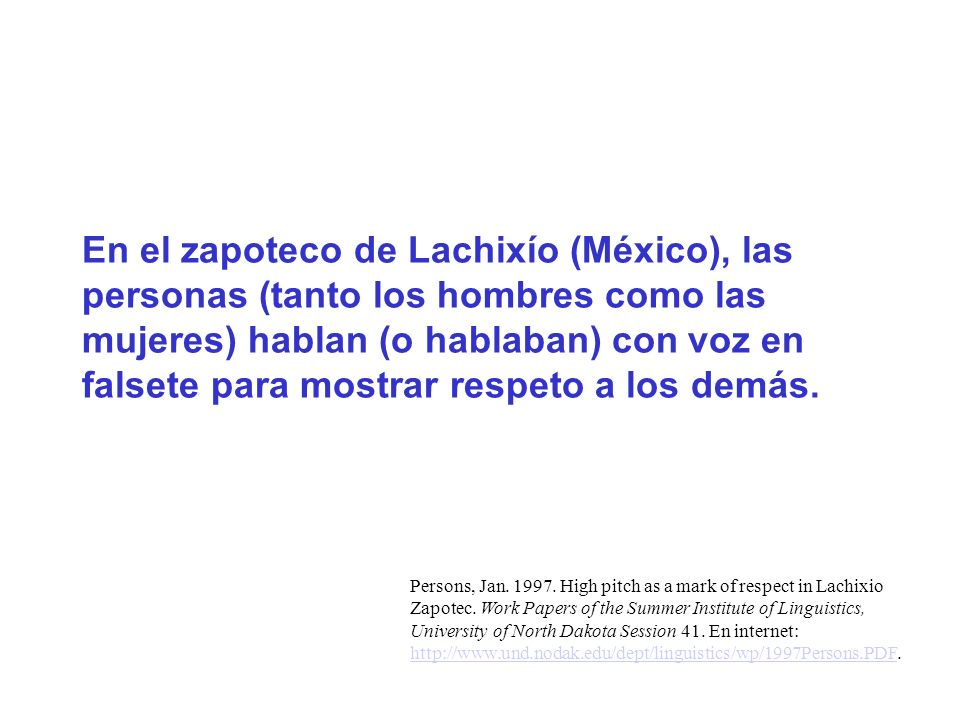 En el zapoteco de Lachixío (México), las personas (tanto los hombres como las mujeres) hablan (o hablaban) con voz en falsete para mostrar respeto a los demás.