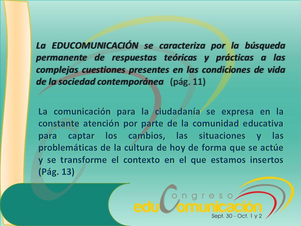 La EDUCOMUNICACIÓN se caracteriza por la búsqueda permanente de respuestas teóricas y prácticas a las complejas cuestiones presentes en las condiciones de vida de la sociedad contemporánea (pág. 11)