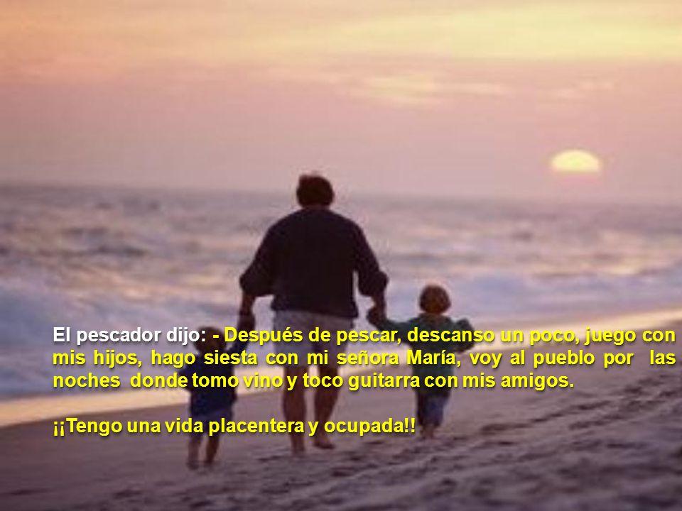 El pescador dijo: - Después de pescar, descanso un poco, juego con mis hijos, hago siesta con mi señora María, voy al pueblo por las noches donde tomo vino y toco guitarra con mis amigos.