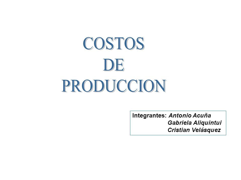 COSTOS DE PRODUCCION Integrantes: Antonio Acuña Gabriela Aliquintui