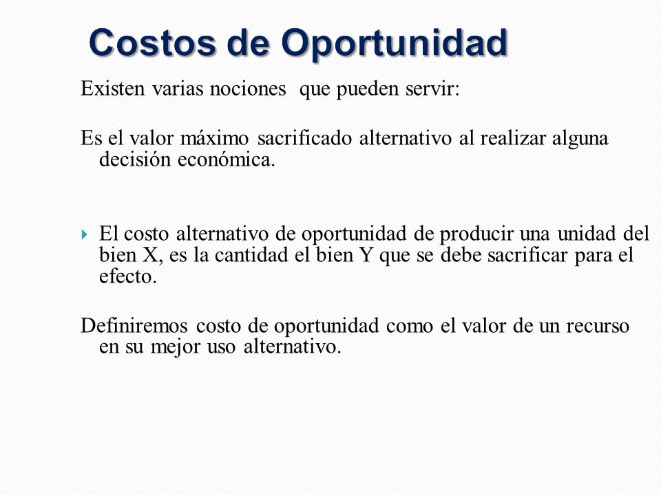 Costos de Oportunidad Existen varias nociones que pueden servir: