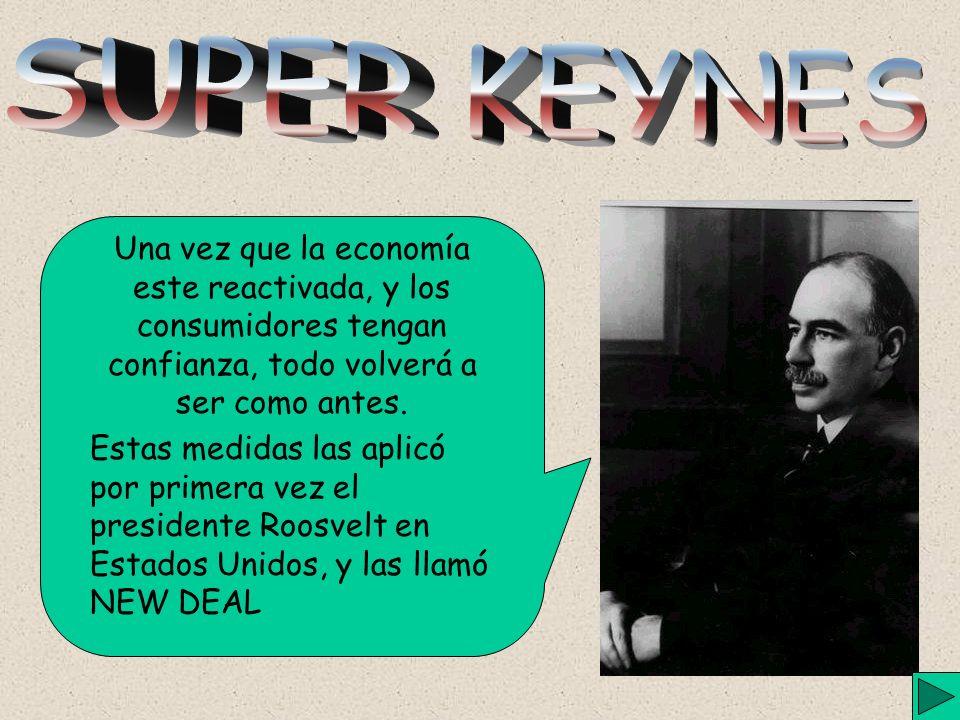 SUPER KEYNES Una vez que la economía este reactivada, y los consumidores tengan confianza, todo volverá a ser como antes.