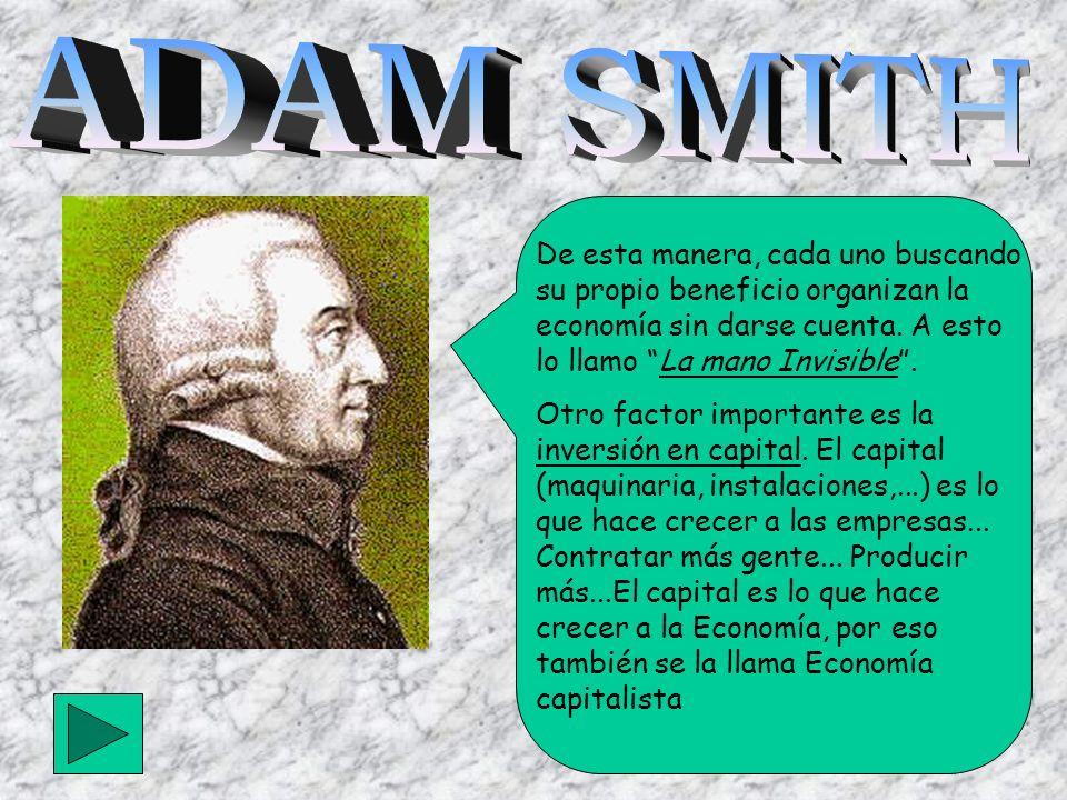 ADAM SMITH De esta manera, cada uno buscando su propio beneficio organizan la economía sin darse cuenta. A esto lo llamo La mano Invisible .