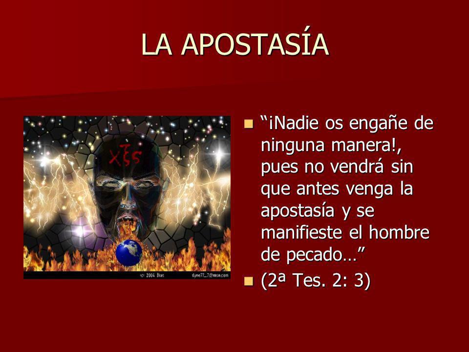 LA APOSTASÍA ¡Nadie os engañe de ninguna manera!, pues no vendrá sin que antes venga la apostasía y se manifieste el hombre de pecado…