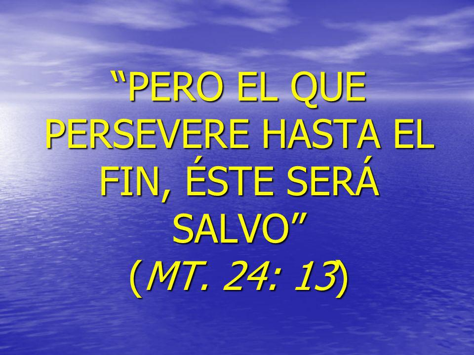 PERO EL QUE PERSEVERE HASTA EL FIN, ÉSTE SERÁ SALVO (MT. 24: 13)
