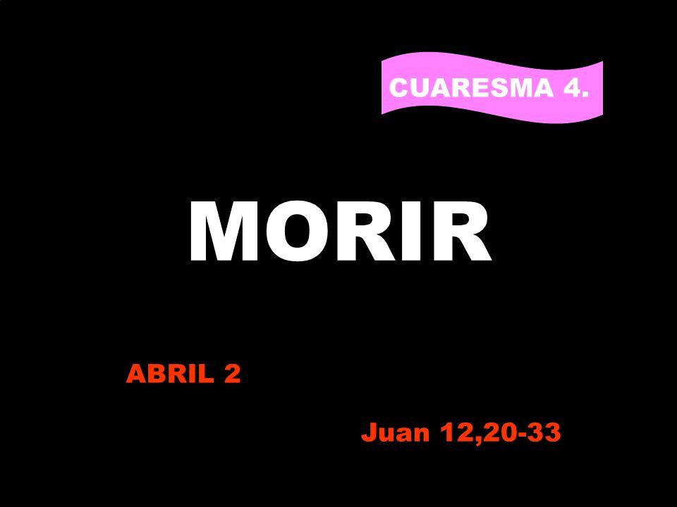 MORIR CUARESMA 4. PARA VIVIR ABRIL 2 Juan 12,20-33