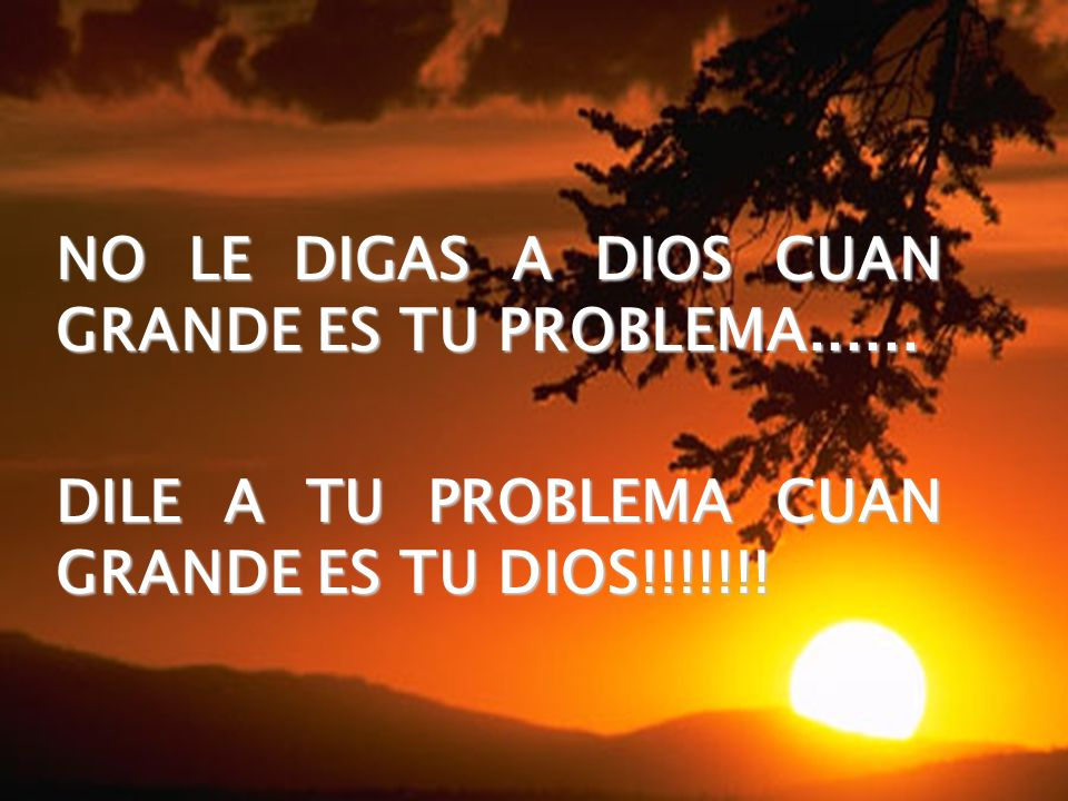 NO LE DIGAS A DIOS CUAN GRANDE ES TU PROBLEMA......