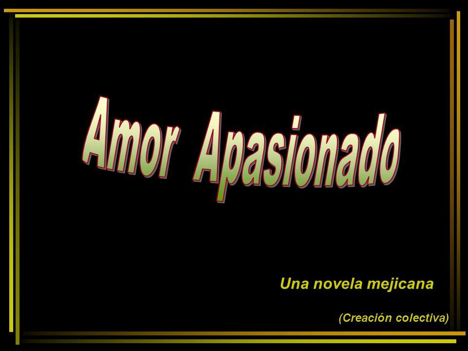 Amor Apasionado Una novela mejicana (Creación colectiva)