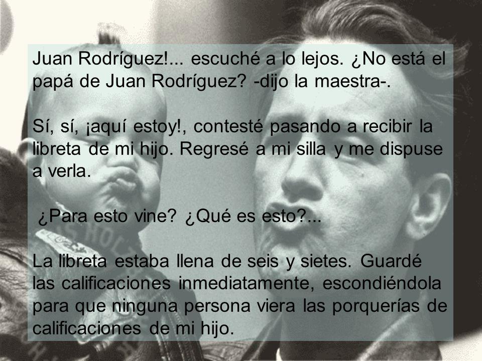 Juan Rodríguez. escuché a lo lejos. ¿No está el papá de Juan Rodríguez