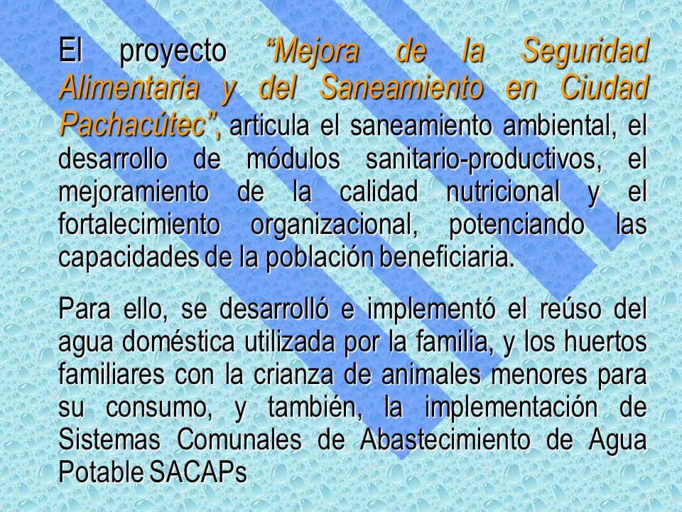 El proyecto Mejora de la Seguridad Alimentaria y del Saneamiento en Ciudad Pachacútec , articula el saneamiento ambiental, el desarrollo de módulos sanitario-productivos, el mejoramiento de la calidad nutricional y el fortalecimiento organizacional, potenciando las capacidades de la población beneficiaria.