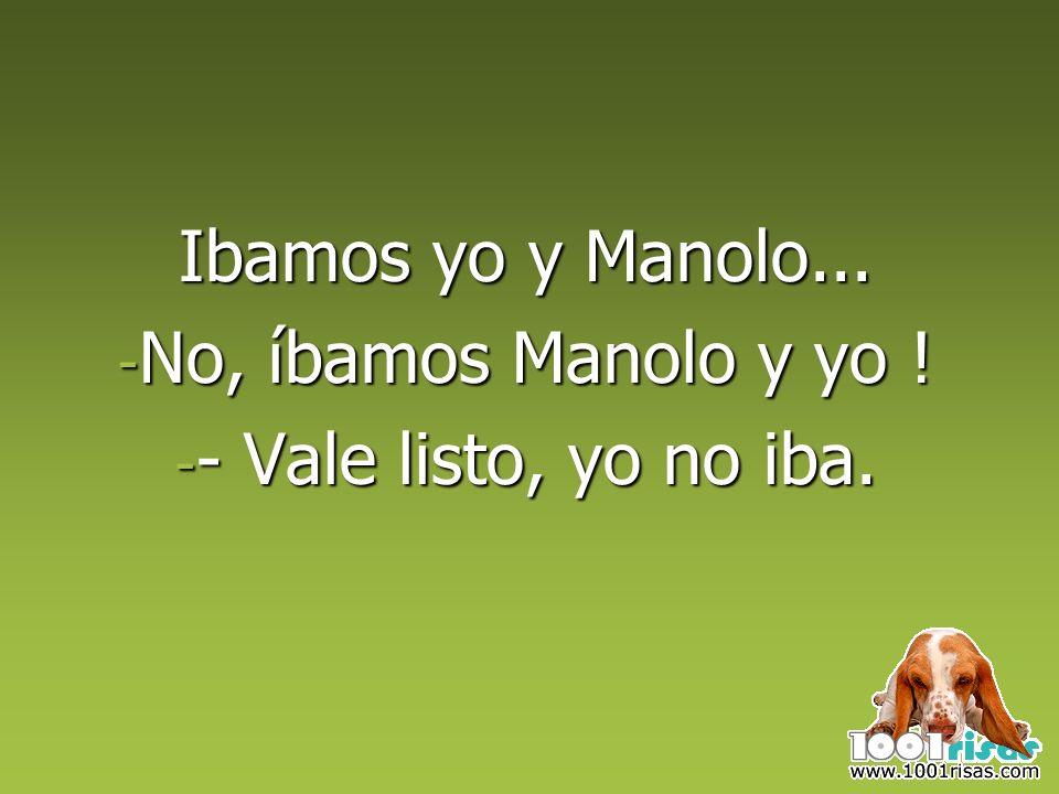 Ibamos yo y Manolo... No, íbamos Manolo y yo ! - Vale listo, yo no iba.