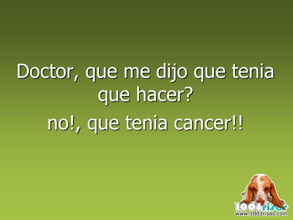 Doctor, que me dijo que tenia que hacer no!, que tenia cancer!!