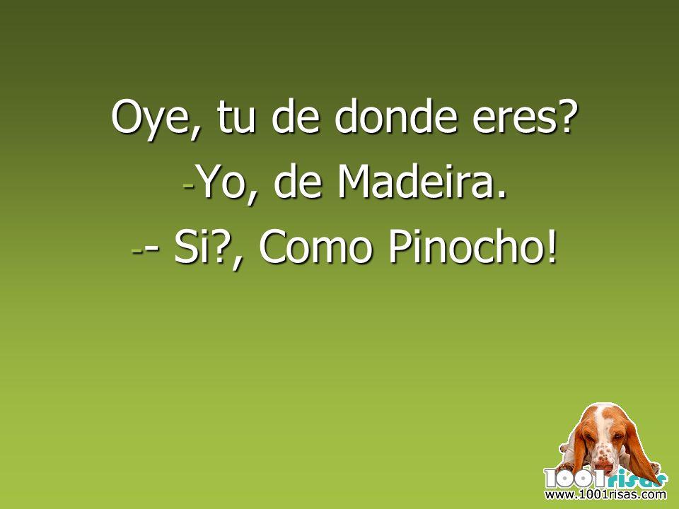Oye, tu de donde eres Yo, de Madeira. - Si , Como Pinocho!