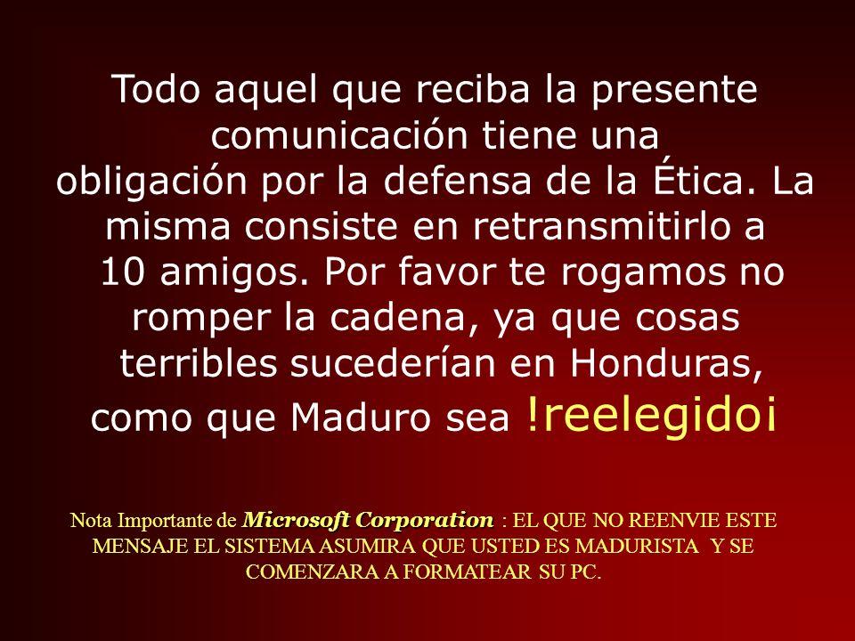 Todo aquel que reciba la presente comunicación tiene una obligación por la defensa de la Ética. La misma consiste en retransmitirlo a 10 amigos. Por favor te rogamos no romper la cadena, ya que cosas terribles sucederían en Honduras, como que Maduro sea !reelegido¡