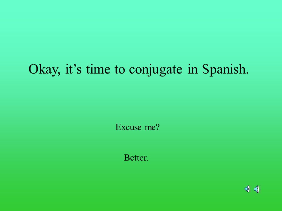 Okay, it's time to conjugate in Spanish.