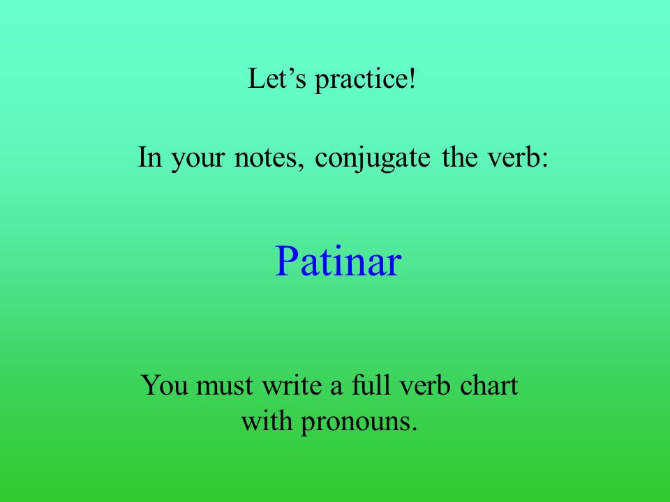 Patinar In your notes, conjugate the verb: Let's practice!