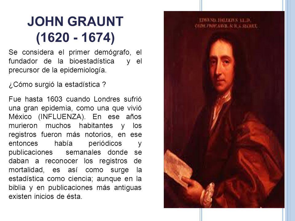 JOHN GRAUNT (1620 - 1674) Se considera el primer demógrafo, el fundador de la bioestadística y el precursor de la epidemiología.