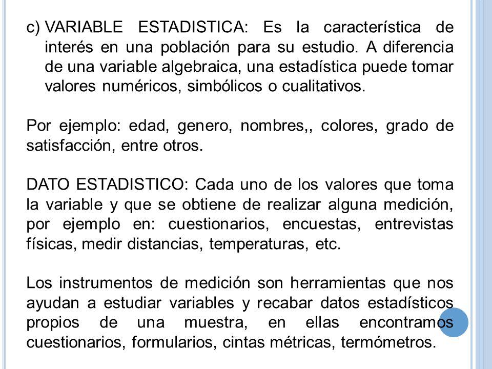 VARIABLE ESTADISTICA: Es la característica de interés en una población para su estudio. A diferencia de una variable algebraica, una estadística puede tomar valores numéricos, simbólicos o cualitativos.