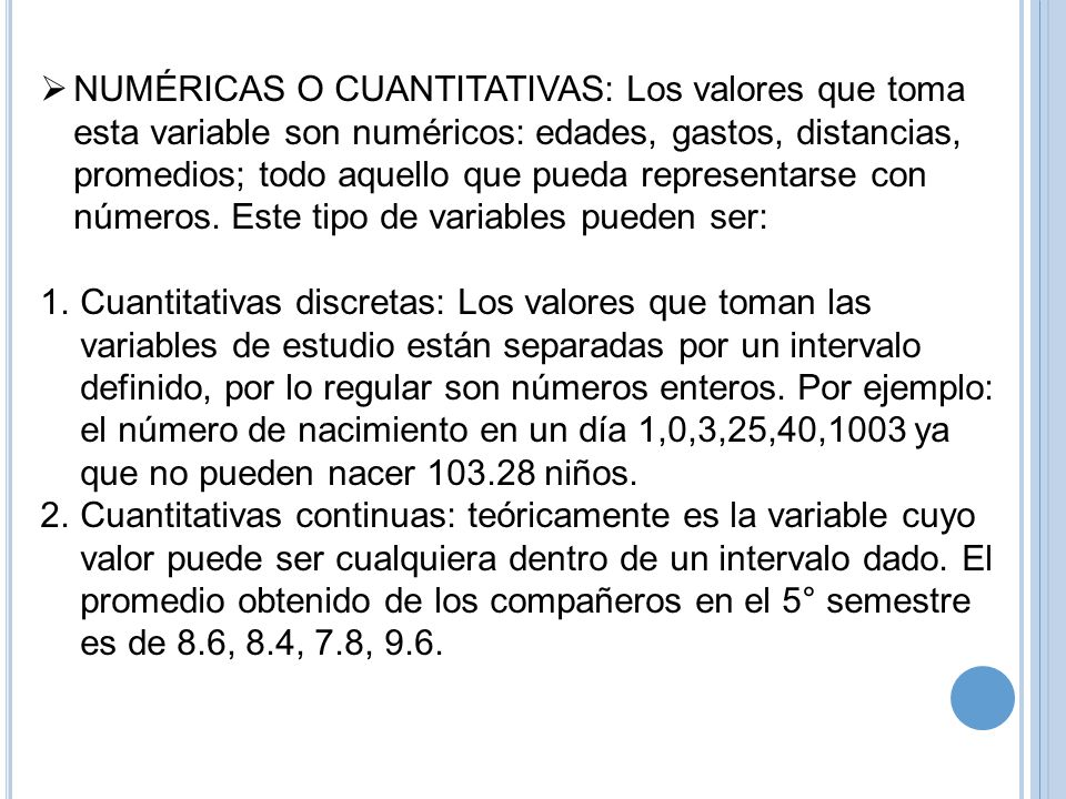 NUMÉRICAS O CUANTITATIVAS: Los valores que toma esta variable son numéricos: edades, gastos, distancias, promedios; todo aquello que pueda representarse con números. Este tipo de variables pueden ser: