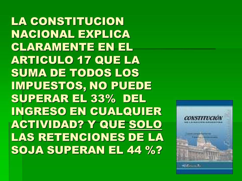 LA CONSTITUCION NACIONAL EXPLICA CLARAMENTE EN EL ARTICULO 17 QUE LA SUMA DE TODOS LOS IMPUESTOS, NO PUEDE SUPERAR EL 33% DEL INGRESO EN CUALQUIER ACTIVIDAD.