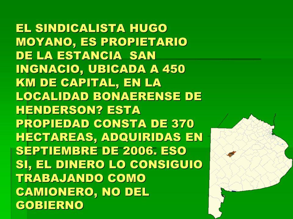 EL SINDICALISTA HUGO MOYANO, ES PROPIETARIO DE LA ESTANCIA SAN INGNACIO, UBICADA A 450 KM DE CAPITAL, EN LA LOCALIDAD BONAERENSE DE HENDERSON.