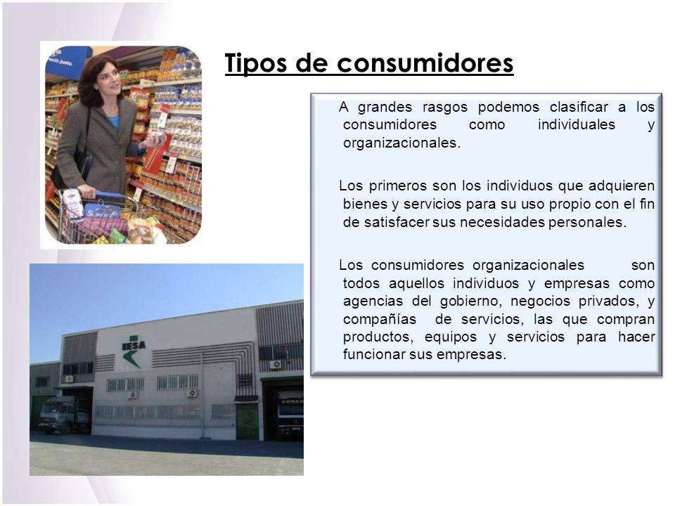 Tipos de consumidores A grandes rasgos podemos clasificar a los consumidores como individuales y organizacionales.