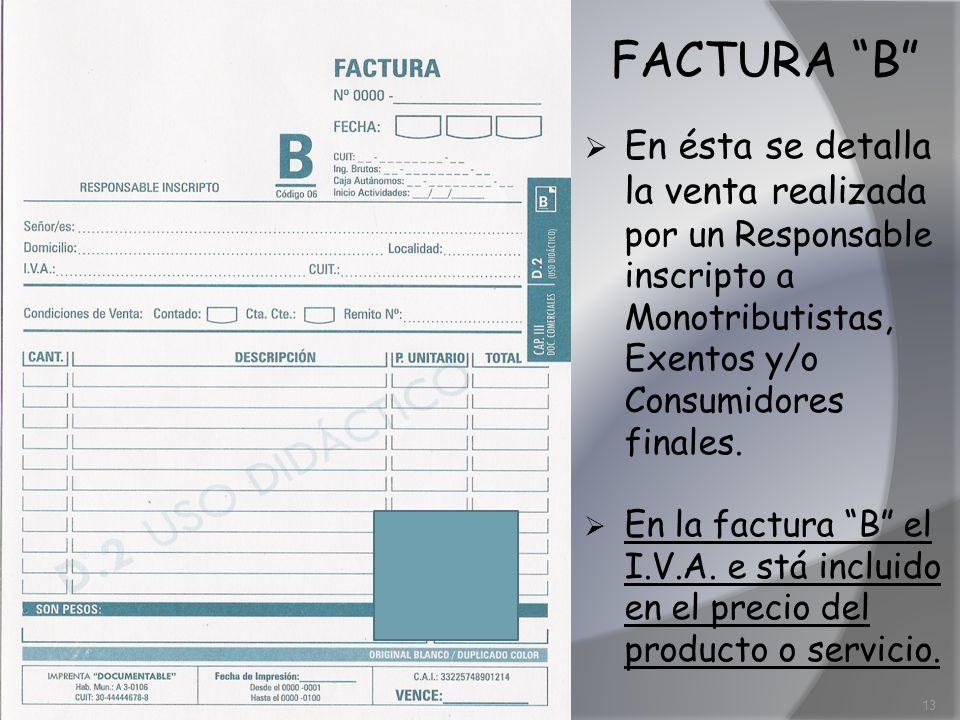 FACTURA B En ésta se detalla la venta realizada por un Responsable inscripto a Monotributistas, Exentos y/o Consumidores finales.