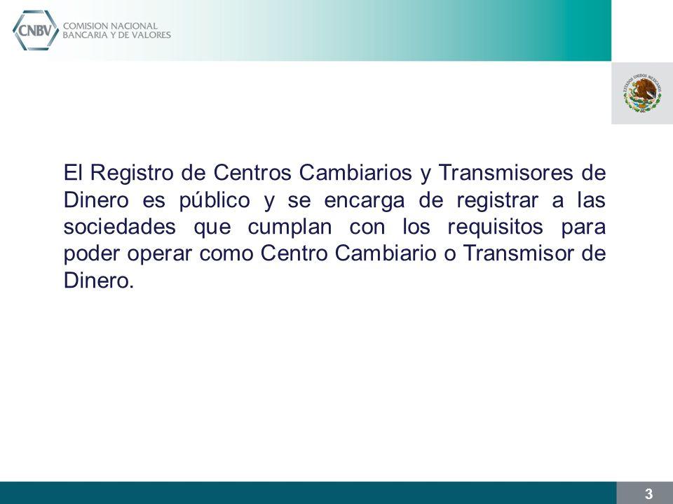 El Registro de Centros Cambiarios y Transmisores de Dinero es público y se encarga de registrar a las sociedades que cumplan con los requisitos para poder operar como Centro Cambiario o Transmisor de Dinero.