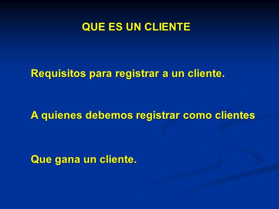QUE ES UN CLIENTE Requisitos para registrar a un cliente. A quienes debemos registrar como clientes.