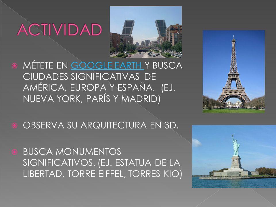 ACTIVIDAD MÉTETE EN GOOGLE EARTH Y BUSCA CIUDADES SIGNIFICATIVAS DE AMÉRICA, EUROPA Y ESPAÑA. (EJ. NUEVA YORK, PARÍS Y MADRID)