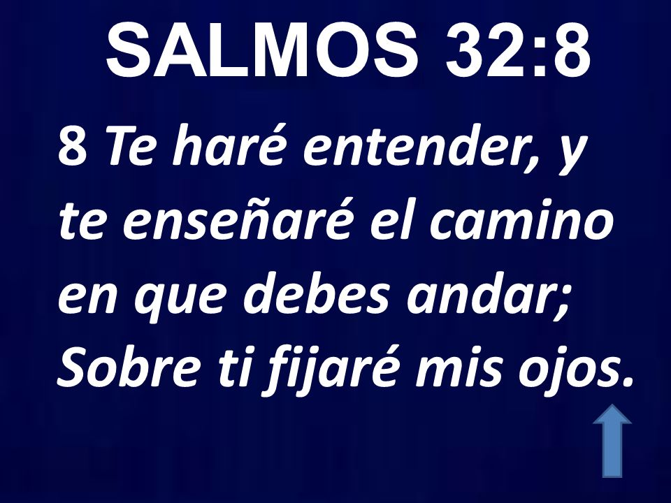 SALMOS 32:8 8 Te haré entender, y te enseñaré el camino en que debes andar; Sobre ti fijaré mis ojos.