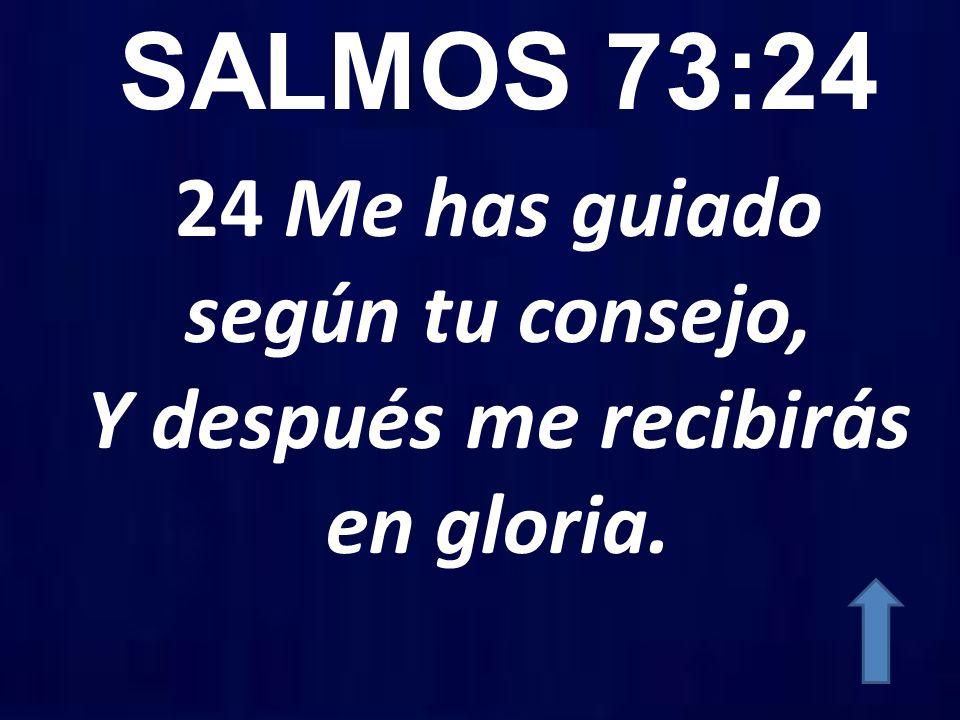 24 Me has guiado según tu consejo, Y después me recibirás en gloria.
