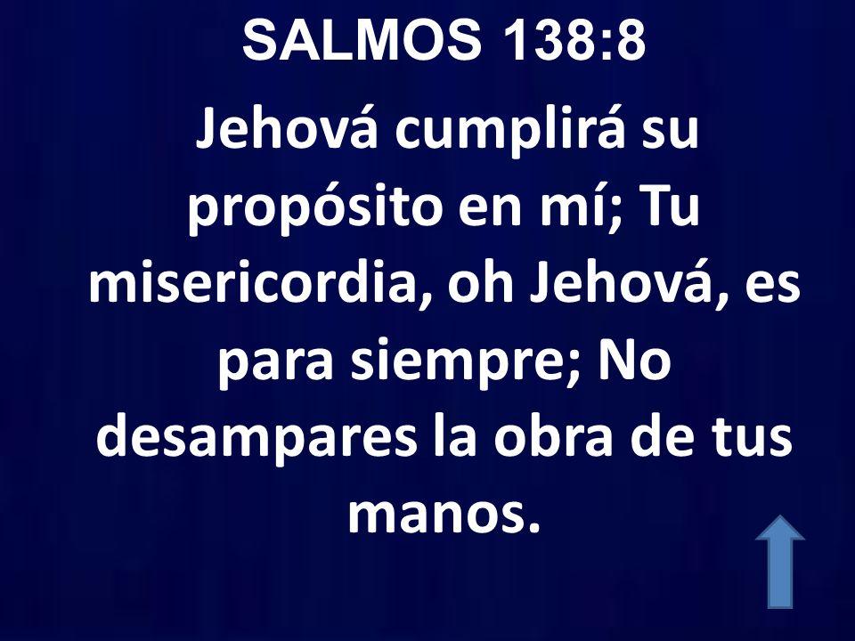 SALMOS 138:8 Jehová cumplirá su propósito en mí; Tu misericordia, oh Jehová, es para siempre; No desampares la obra de tus manos.