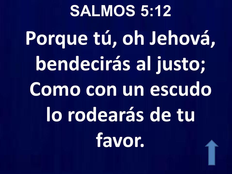 SALMOS 5:12 Porque tú, oh Jehová, bendecirás al justo; Como con un escudo lo rodearás de tu favor.