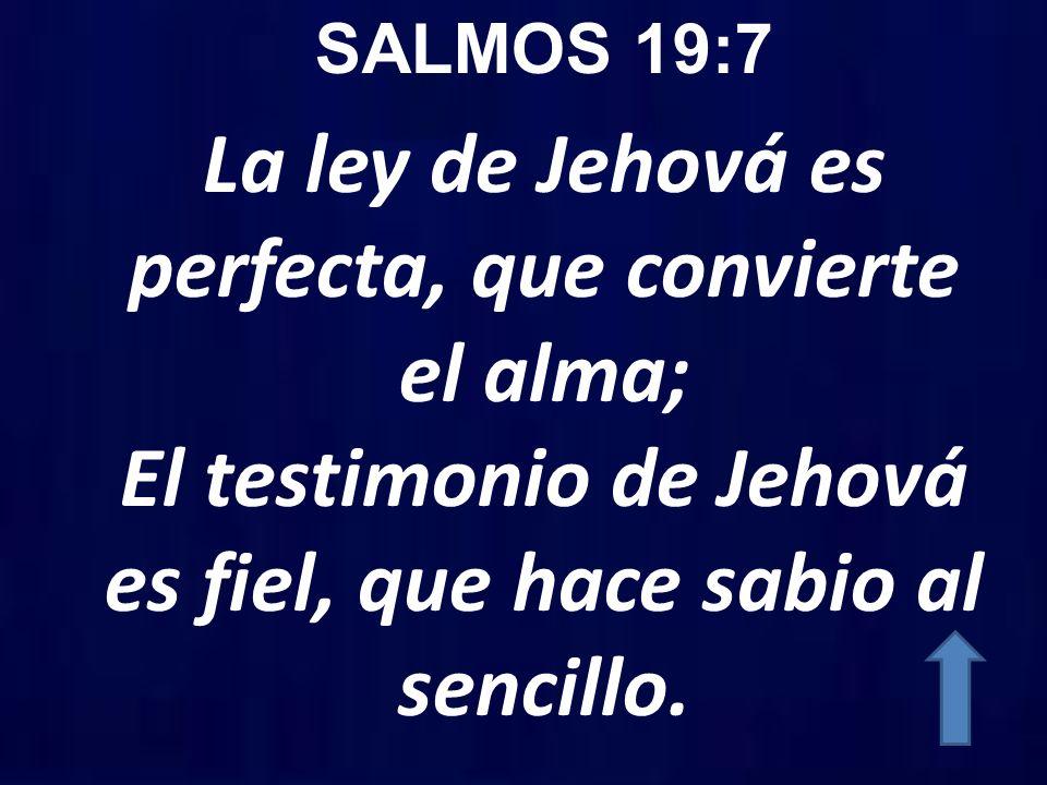 SALMOS 19:7 La ley de Jehová es perfecta, que convierte el alma; El testimonio de Jehová es fiel, que hace sabio al sencillo.