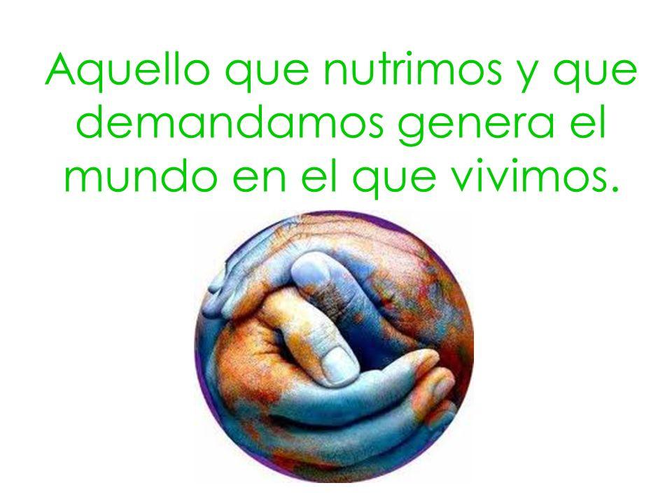Aquello que nutrimos y que demandamos genera el mundo en el que vivimos.